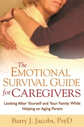 The Emotional Survival Guide for Caregivers - Looking After Yourself and Your Family While Helping an Aging Parent ebook by Barry J. Jacobs, PsyD