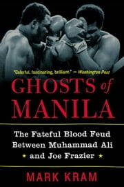Ghosts of Manila - The Fateful Blood Feud Between Muhammad Ali and Joe Frazier ebook by Mark Kram, Jr.