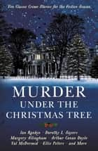 Murder under the Christmas Tree: Ten Classic Crime Stories for the Festive Season ebook by Cecily Gayford, Arthur Conan Doyle, Dorothy L Sayers,...