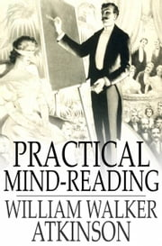 Practical Mind-Reading - Lessons on Thought-Transference, Telepathy, Mental-Currents, Mental Rapport, etc. ebook by William Walker Atkinson
