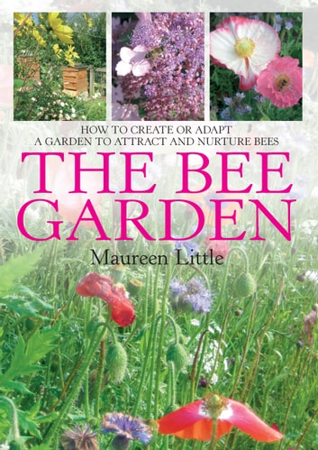 The Bee Garden - How to create or adapt a garden to attract and nurture bees ebook by Maureen Little