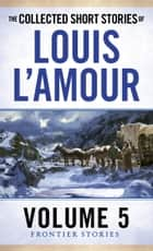 The Collected Short Stories of Louis L'Amour, Volume 5 ebook by Louis L'Amour