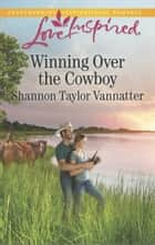 Winning Over The Cowboy ebook by Shannon Taylor Vannatter