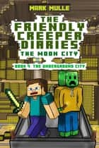 The Friendly Creeper Diaries: The Moon City, Book 4: The Underground City ebook by Mark Mulle