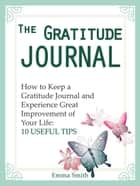 The Gratitude Journal: How to Keep a Gratitude Journal and Experience Great Improvement of Your Life: 10 Useful Tips ebook by Emma Smith