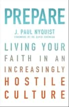 Prepare - Living Your Faith in an Increasingly Hostile Culture ebook by J. Paul Nyquist