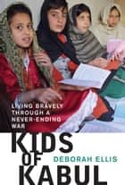 Kids of Kabul: Living Bravely Through a Never-ending War ebook by Deborah Ellis