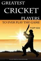 Greatest Cricket Players to Ever Play the Game: Top 100 ebook by alex trostanetskiy