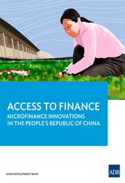 Access to Finance - Microfinance Innovations in the People's Republic of China ebook by Asian Development Bank