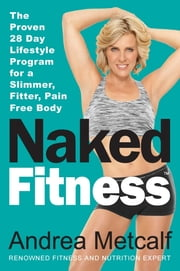 Naked Fitness - The Proven 28 Day Lifestyle Program for a Slimmer, Fitter, Pain Free Body ebook by Andrea Metcalf