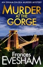 Murder at the Gorge - Brand NEW in the bestselling Exham-on-Sea Murder Mysteries for 2020 ebook by Frances Evesham