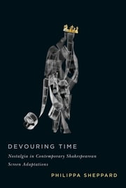 Devouring Time - Nostalgia in Contemporary Shakespearean Screen Adaptations ebook by Philippa Sheppard