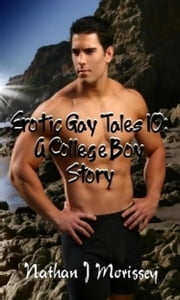 Erotic Gay Tales 10: A College Boy Story ebook by Nathan J Morissey