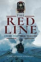 The Red Line - A Railway Journey Through the Cold War ebook by Christopher Knowles