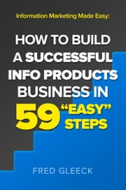 "Information Marketing Made Easy: How to Build a Successful Info Products Business in 59 ""Easy"" Steps ebook by Fred Gleeck"