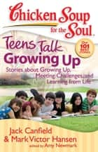 Chicken Soup for the Soul: Teens Talk Growing Up ebook by Jack Canfield,Mark Victor Hansen,Amy Newmark