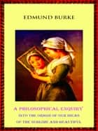 A Philosophical Enquiry into the Origin of our Ideas of the Sublime and Beautiful ebook by Edmund Burke