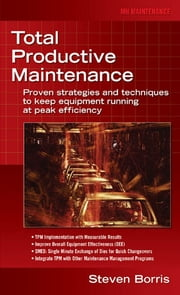 Total Productive Maintenance - Proven Strategies and Techniques to Keep Equipment Running at Maximum Efficiency ebook by Steve Borris