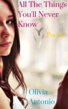 All The Things You'll Never Know ebook by Olivia Antonio