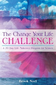 The Change Your Life Challenge: A 70 Day Life Makeover Program for Women ebook by Noel, Brook
