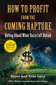 How to Profit From the Coming Rapture - Getting Ahead When You're Left Behind ebook by Ellis Weiner,Barbara Davilman,Steve Levy,Evie Levy