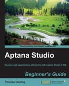 Aptana Studio Beginner's Guide ebook by Thomas Deuling