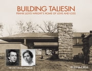 Building Taliesin - Frank Lloyd Wright's Home of Love and Loss ebook by Ron McCrea