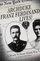 Archduke Franz Ferdinand Lives! - A World without World War I ebook by Richard Ned Lebow