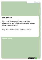 Theoretical approaches to teaching literature in the English classroom and its practical realisation - Philip Dick's short story 'The Exit Door Leads In' ebook by Julia Diedrich