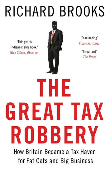 The Great Tax Robbery - How Britain Became a Tax Haven for Fat Cats and Big Business ebook by Richard Brooks