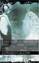 Fairy tales of the Isle of Man ebook by Edward Callow