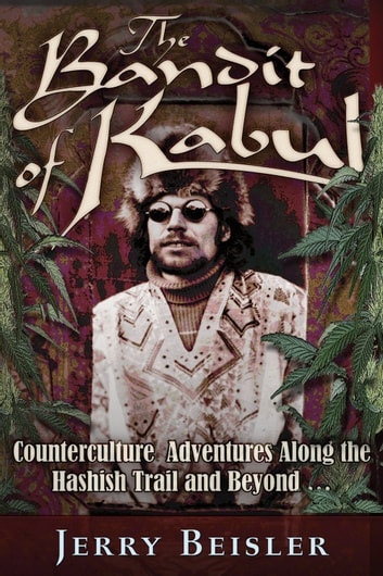 The Bandit of Kabul: Counterculture Adventures Along the Hashish Trail and Beyond . . . ebook by Jerry Beisler