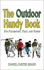 The Outdoor Handy Book - For Playground, Field, and Forest ebook by D. C. Beard