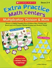 Extra Practice Math Centers: Multiplication, Division & More: Dozens of Highly Engaging Story-Problem Mats, Puzzles, and Board and Card Games-Teacher- ebook by Peterson, Mary
