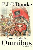 Thrown Under the Omnibus - A Reader ebook by P.  J. O'Rourke