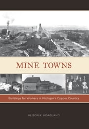 Mine Towns - Buildings for Workers in Michigan's Copper Country ebook by Alison K. Hoagland