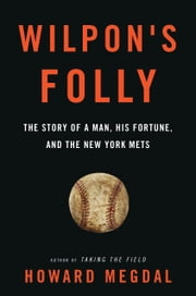 Wilpon's Folly - The Story of a Man, His Fortune, and the New York Mets ebook by Howard Megdal