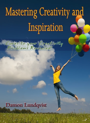 Mastering Creativity and Inspiration - Cures To Your Creativity Problems Revealed! ebook by Damon Lundqvist