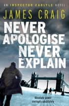 Never Apologise, Never Explain ebook by James Craig