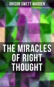 THE MIRACLES OF RIGHT THOUGHT - How to Strangle Every Idea of Deficiency, Imperfection or Inferiority and Achieving Self-Confidence and the Power within You ebook by Orison Swett Marden