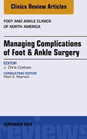 Managing Complications of Foot and Ankle Surgery, An Issue of Foot and Ankle Clinics of North America, ebook by J. Chris Coetzee