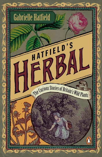 Hatfield's Herbal - The Curious Stories of Britain's Wild Plants ebook by Gabrielle Hatfield