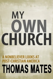 My Own Church: A Nonbeliever Looks At Post-Christian America ebook by Thomas Mates