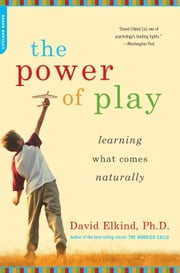 The Power of Play - Learning What Comes Naturally ebook by David Elkind