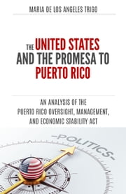 The United States and the PROMESA to Puerto Rico: an analysis of the Puerto Rico Oversight, Management, and Economic Stability Act ebook by Maria de los Angeles Trigo