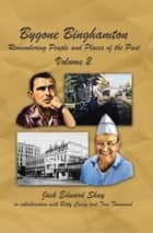 Bygone Binghamton - Remembering People and Places of the Past Volume Two ebook by Jack Edward Shay