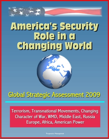 America's Security Role in a Changing World: Global Strategic Assessment 2009: Terrorism, Transnational Movements, Changing Character of War, WMD, Middle East, Russia, Europe, Africa, American Power eBook by Progressive Management