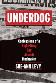 Underdog - Confessions of a Right-Wing Gay Jewish Muckraker ebook by Sue-Ann Levy