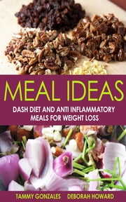 Meal Ideas: DASH Diet and Anti Inflammatory Meals for Weight Loss ebook by Tammy Gonzales,Deborah Howard