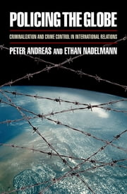 Policing the Globe - Criminalization and Crime Control in International Relations ebook by Peter Andreas,Ethan Nadelmann
